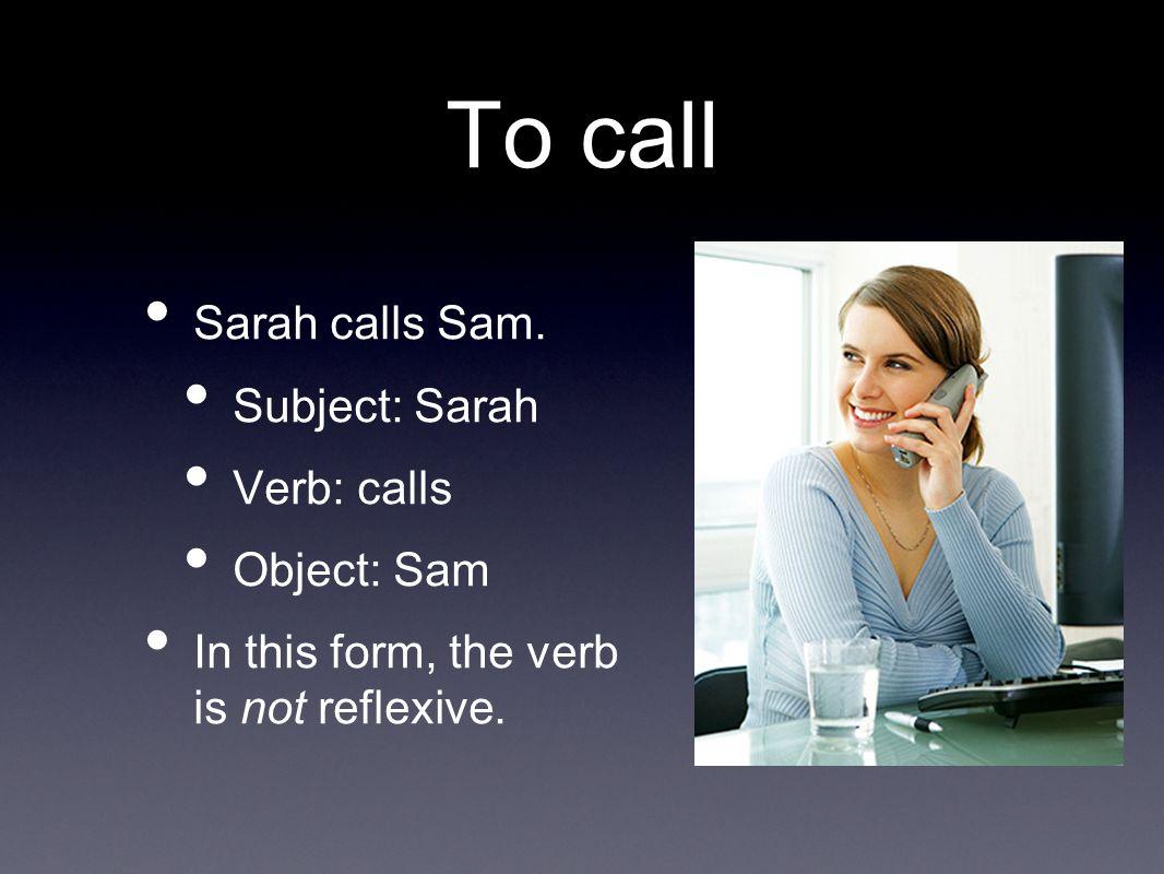 To call Sarah calls Sam. Subject: Sarah Verb: calls Object: Sam