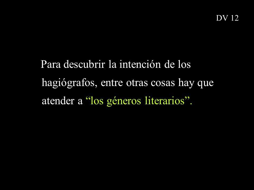 DV 12 Para descubrir la intención de los hagiógrafos, entre otras cosas hay que atender a los géneros literarios .
