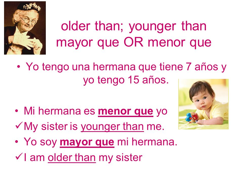 older than; younger than mayor que OR menor que