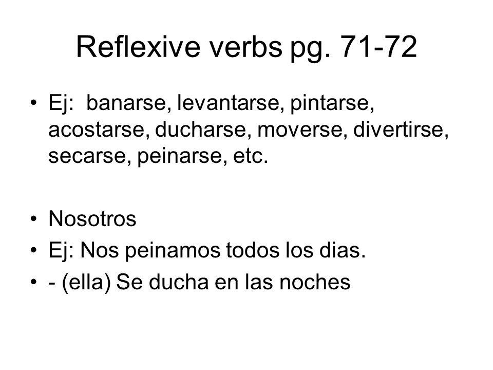 Reflexive verbs pg. 71-72 Ej: banarse, levantarse, pintarse, acostarse, ducharse, moverse, divertirse, secarse, peinarse, etc.