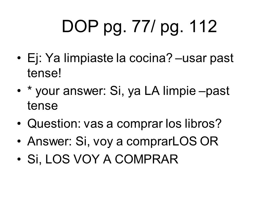 DOP pg. 77/ pg. 112 Ej: Ya limpiaste la cocina –usar past tense!