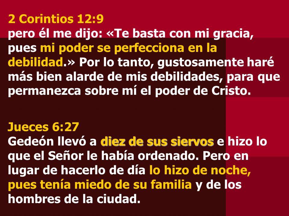 2 Corintios 12:9 pero él me dijo: «Te basta con mi gracia, pues mi poder se perfecciona en la debilidad.» Por lo tanto, gustosamente haré más bien alarde de mis debilidades, para que permanezca sobre mí el poder de Cristo.