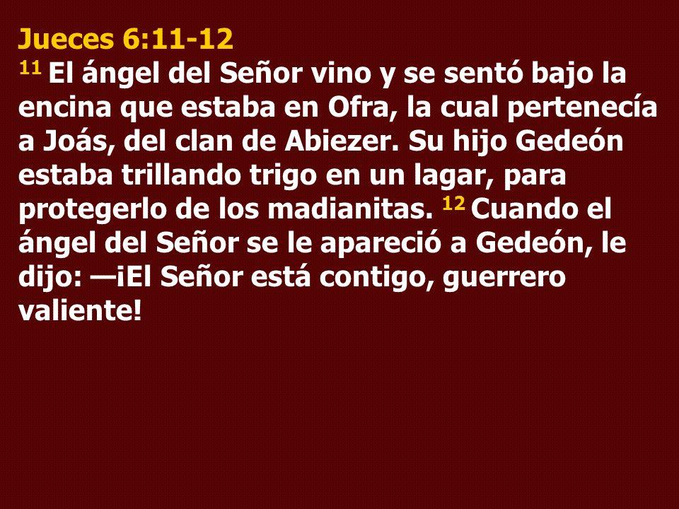 Jueces 6:11-12 11 El ángel del Señor vino y se sentó bajo la encina que estaba en Ofra, la cual pertenecía a Joás, del clan de Abiezer.