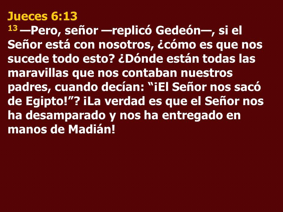 Jueces 6:13 13 —Pero, señor —replicó Gedeón—, si el Señor está con nosotros, ¿cómo es que nos sucede todo esto.