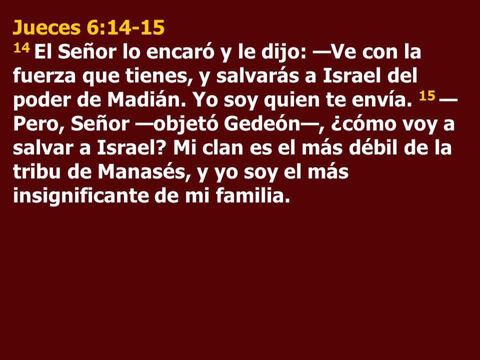 Jueces 6:14-15 14 El Señor lo encaró y le dijo: —Ve con la fuerza que tienes, y salvarás a Israel del poder de Madián.