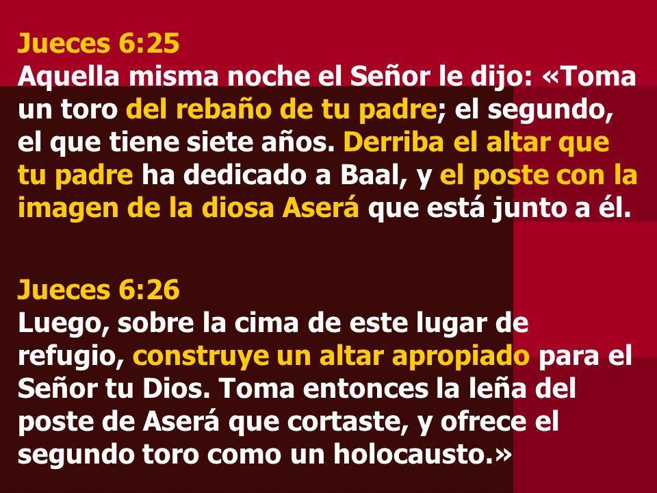 Jueces 6:25 Aquella misma noche el Señor le dijo: «Toma un toro del rebaño de tu padre; el segundo, el que tiene siete años. Derriba el altar que tu padre ha dedicado a Baal, y el poste con la imagen de la diosa Aserá que está junto a él.