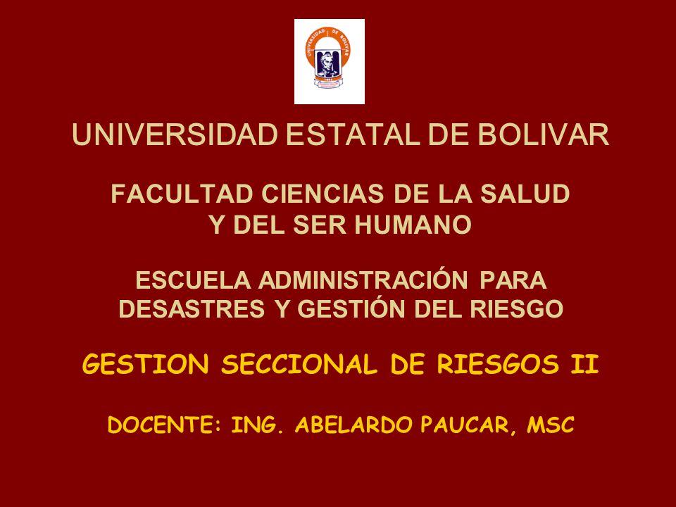 UNIVERSIDAD ESTATAL DE BOLIVAR FACULTAD CIENCIAS DE LA SALUD Y DEL SER HUMANO ESCUELA ADMINISTRACIÓN PARA DESASTRES Y GESTIÓN DEL RIESGO GESTION SECCIONAL DE RIESGOS II DOCENTE: ING.