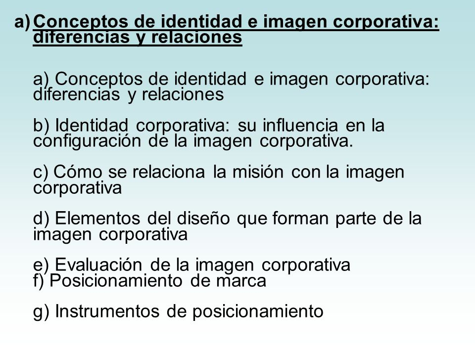Conceptos de identidad e imagen corporativa: diferencias y relaciones a) Conceptos de identidad e imagen corporativa: diferencias y relaciones b) Identidad corporativa: su influencia en la configuración de la imagen corporativa.