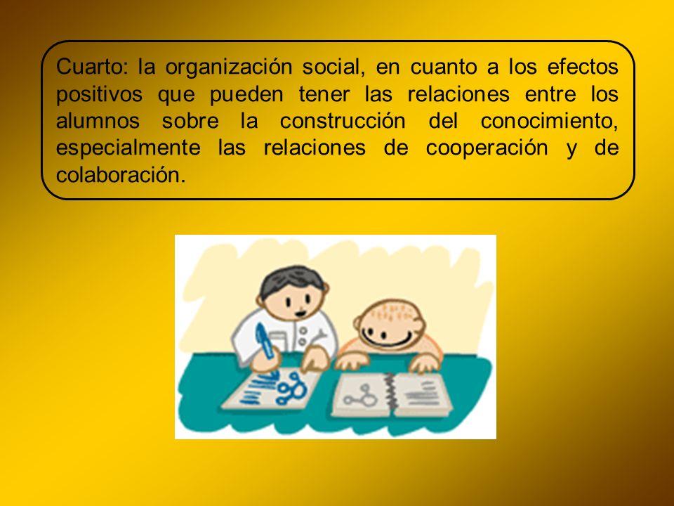 Cuarto: la organización social, en cuanto a los efectos positivos que pueden tener las relaciones entre los alumnos sobre la construcción del conocimiento, especialmente las relaciones de cooperación y de colaboración.
