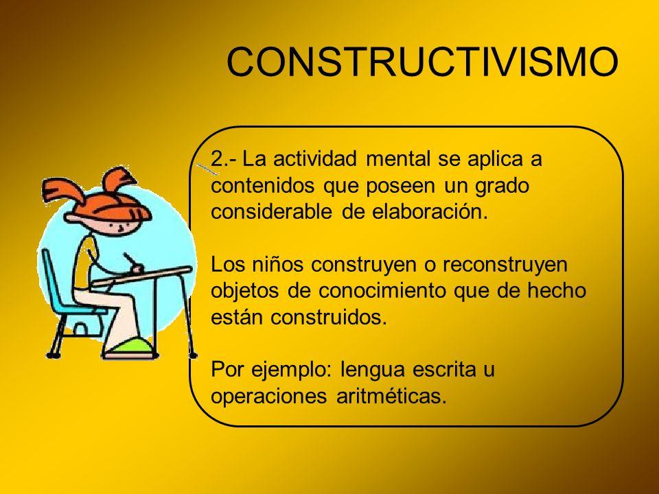 CONSTRUCTIVISMO 2.- La actividad mental se aplica a contenidos que poseen un grado considerable de elaboración.