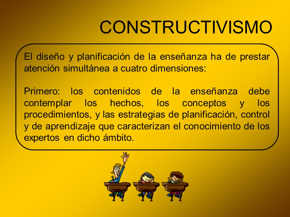 CONSTRUCTIVISMO El diseño y planificación de la enseñanza ha de prestar atención simultánea a cuatro dimensiones: