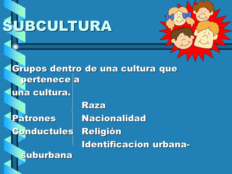 SUBCULTURA Grupos dentro de una cultura que pertenece a una cultura.
