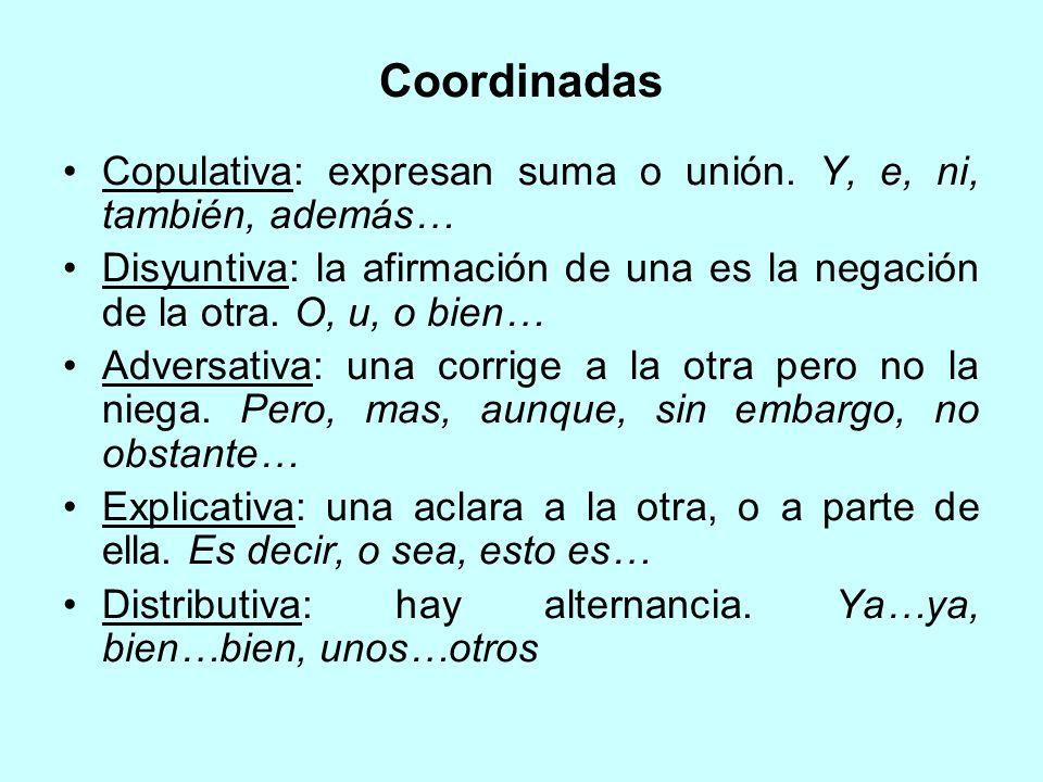 Coordinadas Copulativa: expresan suma o unión. Y, e, ni, también, además… Disyuntiva: la afirmación de una es la negación de la otra. O, u, o bien…