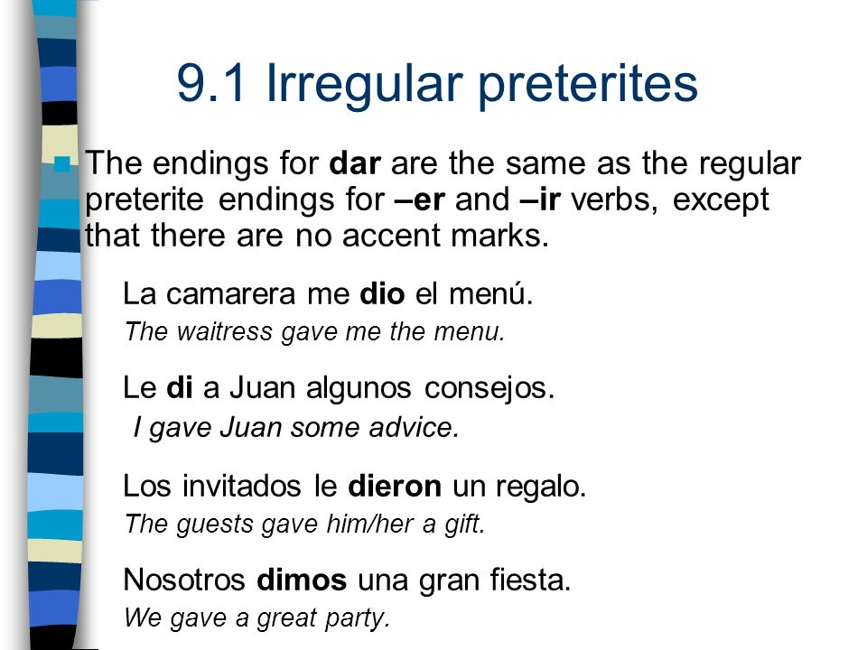 The endings for dar are the same as the regular preterite endings for –er and –ir verbs, except that there are no accent marks.