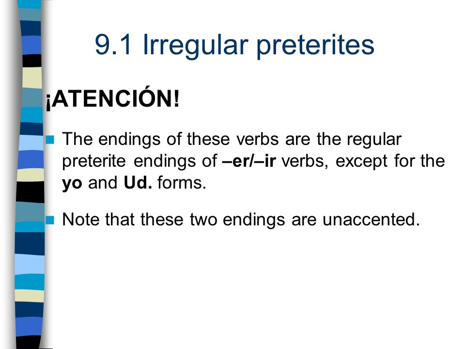 ¡ATENCIÓN!The endings of these verbs are the regular preterite endings of –er/–ir verbs, except for the yo and Ud. forms.