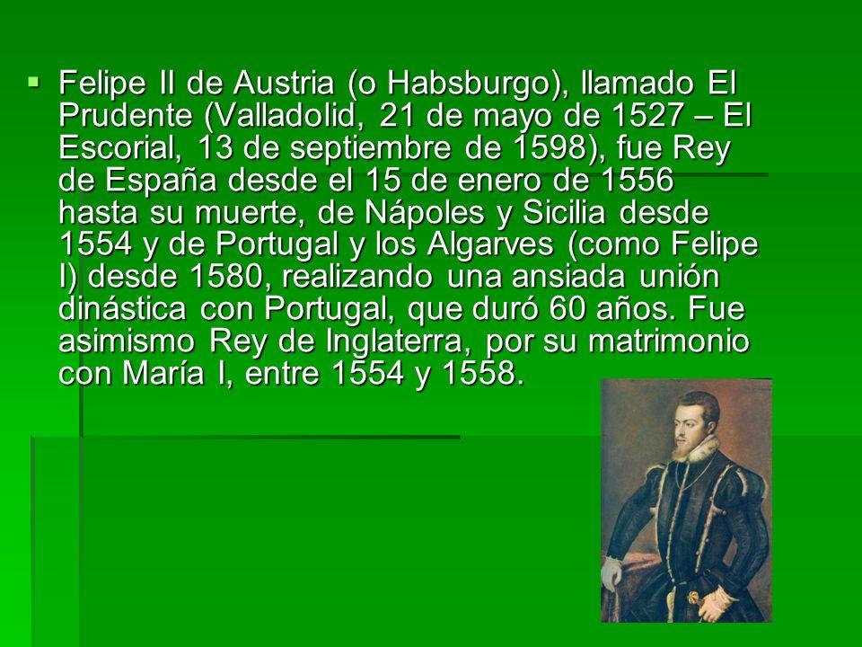 Felipe II de Austria (o Habsburgo), llamado El Prudente (Valladolid, 21 de mayo de 1527 – El Escorial, 13 de septiembre de 1598), fue Rey de España desde el 15 de enero de 1556 hasta su muerte, de Nápoles y Sicilia desde 1554 y de Portugal y los Algarves (como Felipe I) desde 1580, realizando una ansiada unión dinástica con Portugal, que duró 60 años.