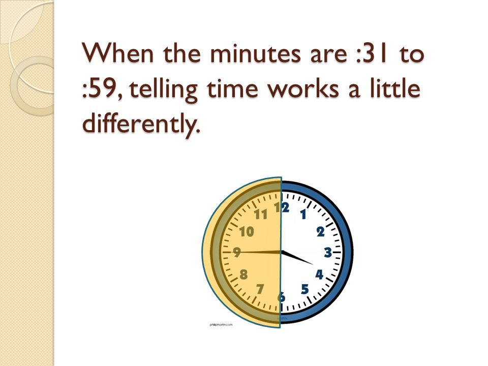 When the minutes are :31 to :59, telling time works a little differently.