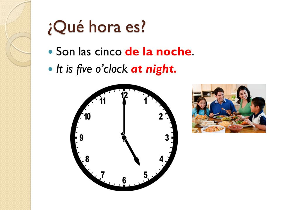 ¿Qué hora es Son las cinco de la noche. It is five o'clock at night.