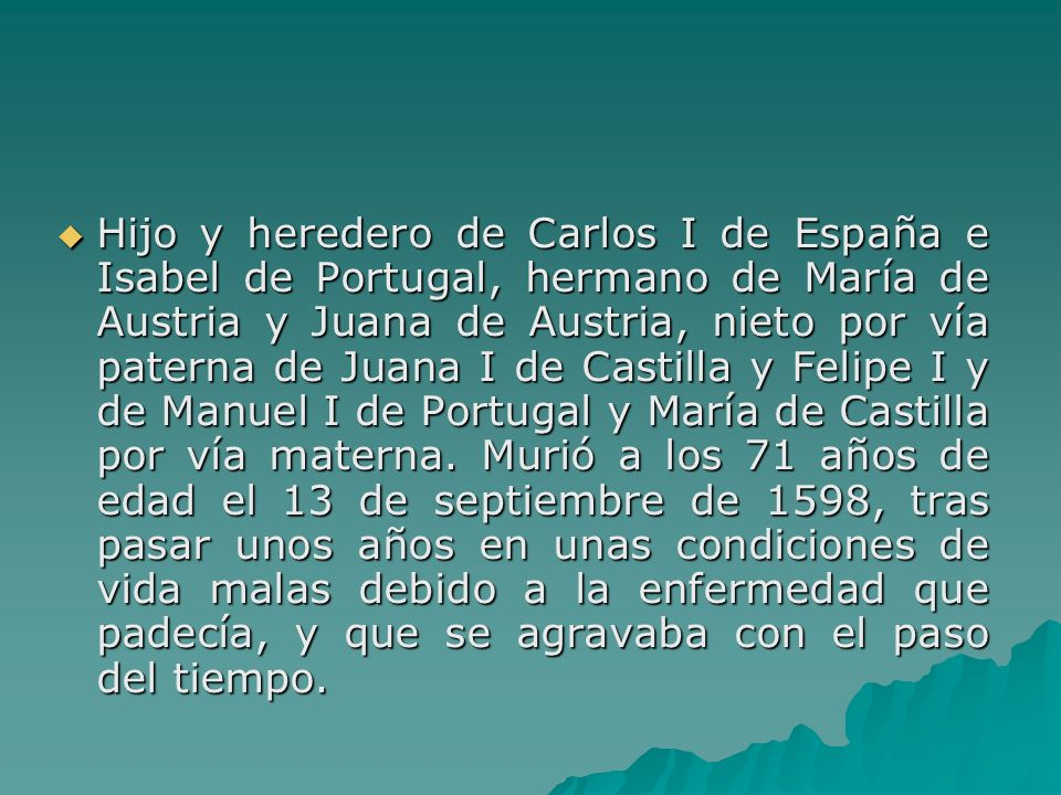 Hijo y heredero de Carlos I de España e Isabel de Portugal, hermano de María de Austria y Juana de Austria, nieto por vía paterna de Juana I de Castilla y Felipe I y de Manuel I de Portugal y María de Castilla por vía materna.