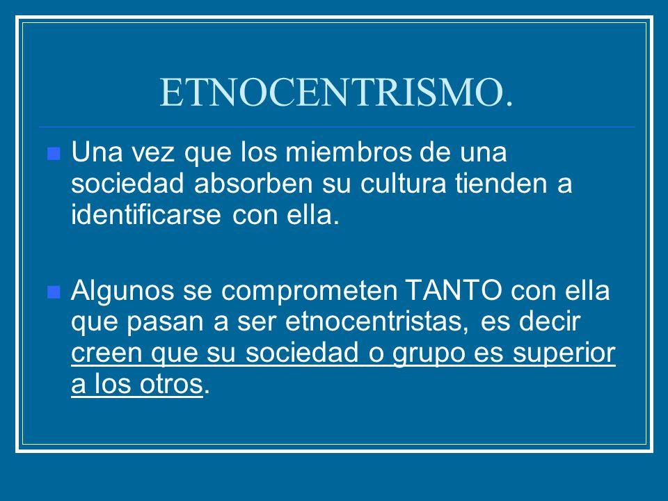 ETNOCENTRISMO.Una vez que los miembros de una sociedad absorben su cultura tienden a identificarse con ella.