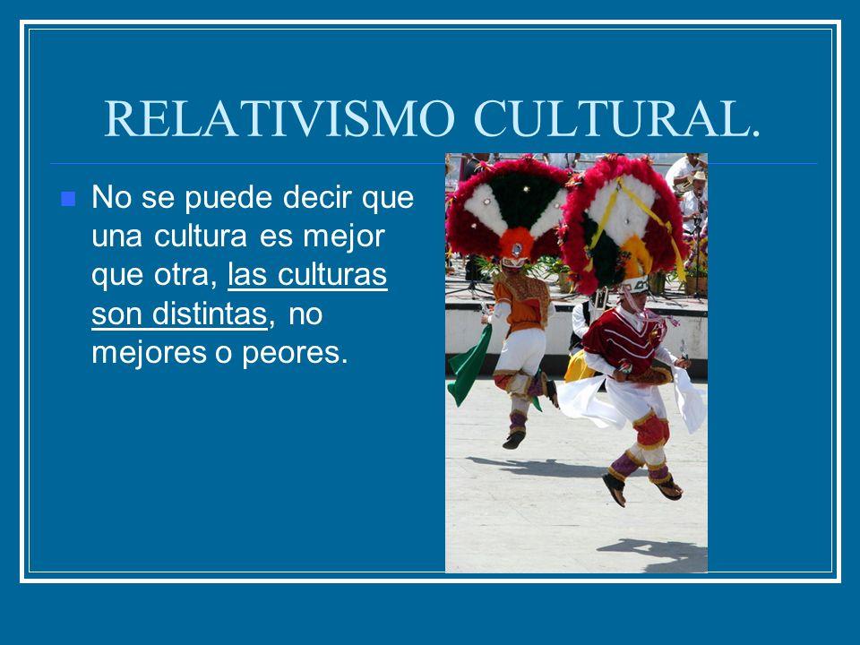 RELATIVISMO CULTURAL.No se puede decir que una cultura es mejor que otra, las culturas son distintas, no mejores o peores.