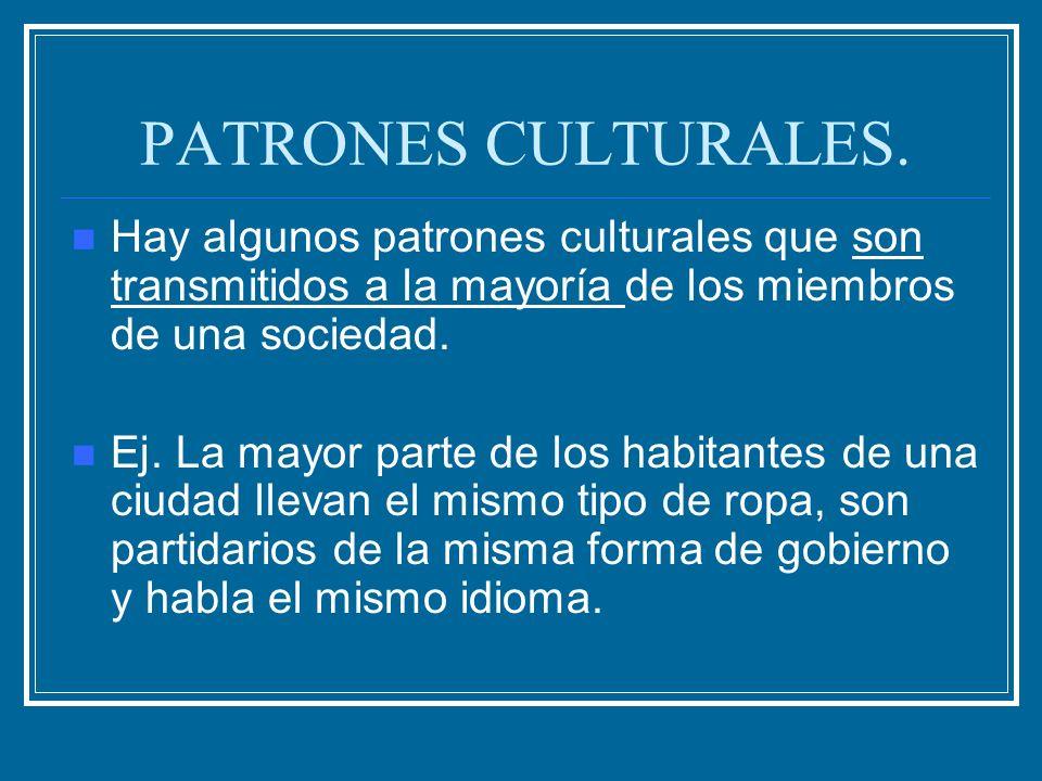 PATRONES CULTURALES.Hay algunos patrones culturales que son transmitidos a la mayoría de los miembros de una sociedad.