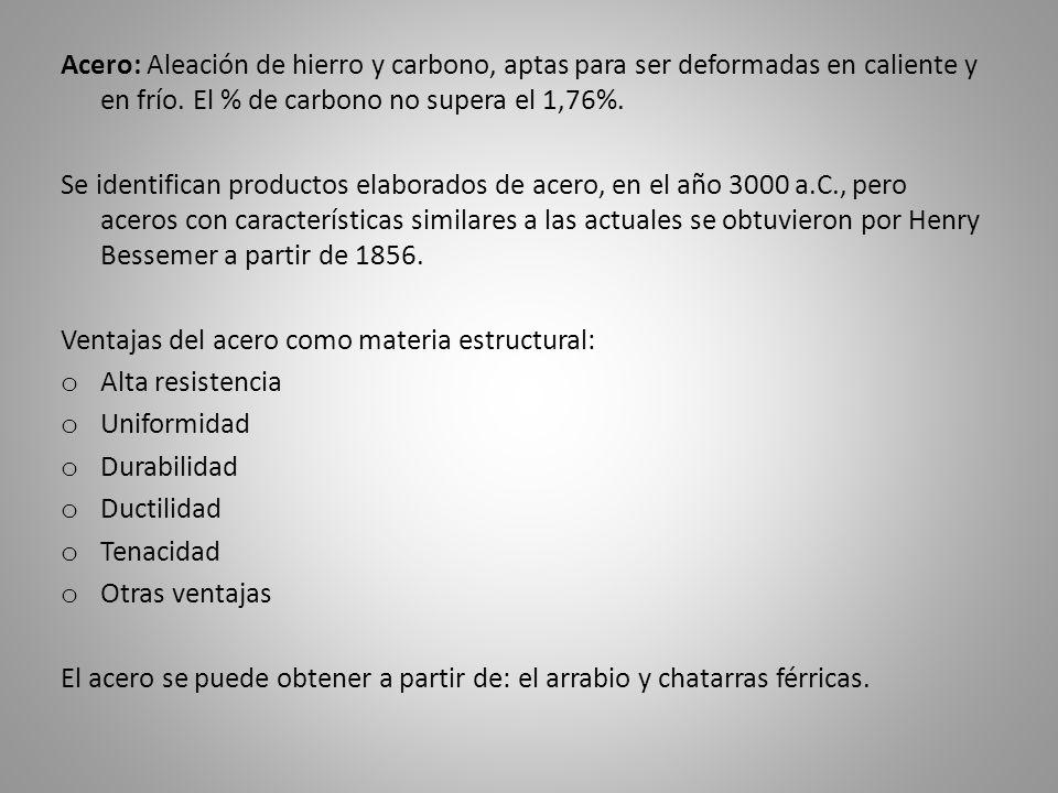Acero: Aleación de hierro y carbono, aptas para ser deformadas en caliente y en frío. El % de carbono no supera el 1,76%.