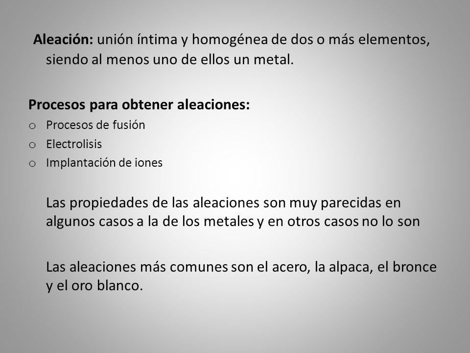 Aleación: unión íntima y homogénea de dos o más elementos, siendo al menos uno de ellos un metal.