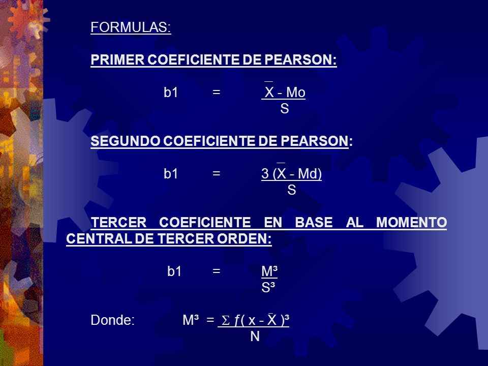 FORMULAS:PRIMER COEFICIENTE DE PEARSON: b1 = X - Mo. S. SEGUNDO COEFICIENTE DE PEARSON: