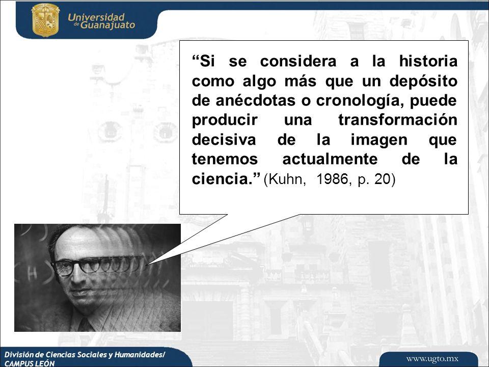 Si se considera a la historia como algo más que un depósito de anécdotas o cronología, puede producir una transformación decisiva de la imagen que tenemos actualmente de la ciencia. (Kuhn, 1986, p. 20)