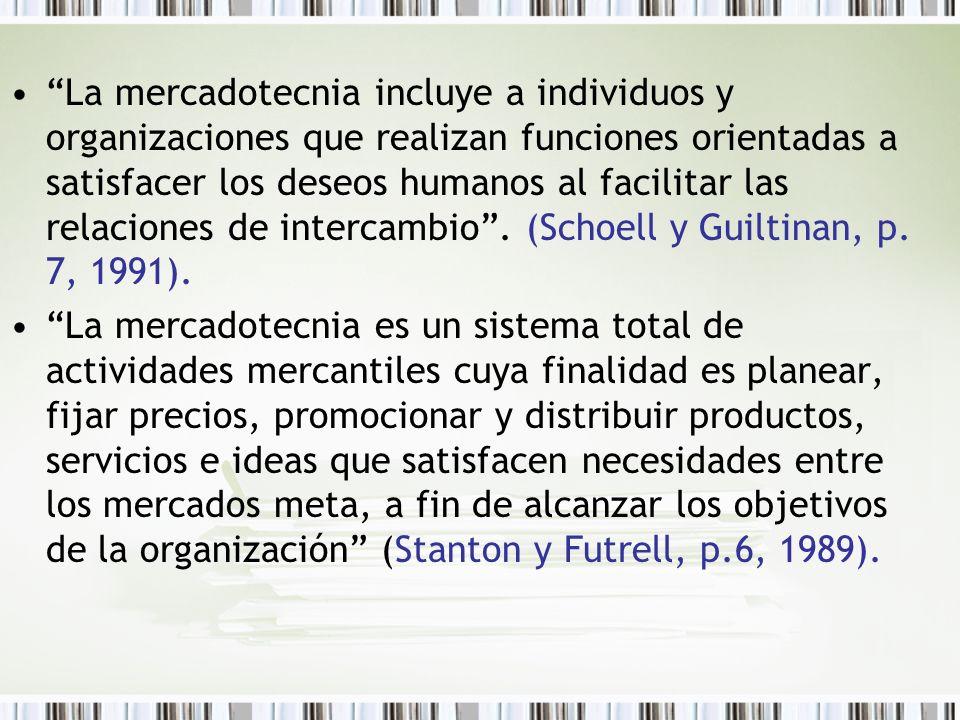 La mercadotecnia incluye a individuos y organizaciones que realizan funciones orientadas a satisfacer los deseos humanos al facilitar las relaciones de intercambio . (Schoell y Guiltinan, p. 7, 1991).