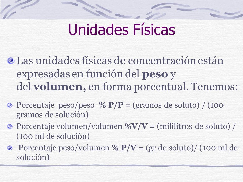 Unidades Físicas Las unidades físicas de concentración están expresadas en función del peso y del volumen, en forma porcentual. Tenemos: