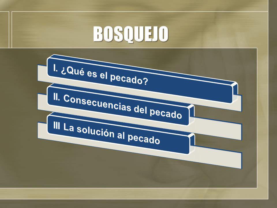 BOSQUEJO II. Consecuencias del pecado III La solución al pecado
