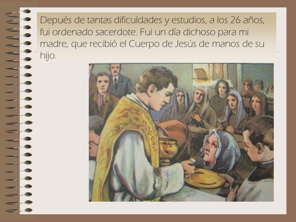 Depués de tantas dificuldades y estudios, a los 26 años, fui ordenado sacerdote.