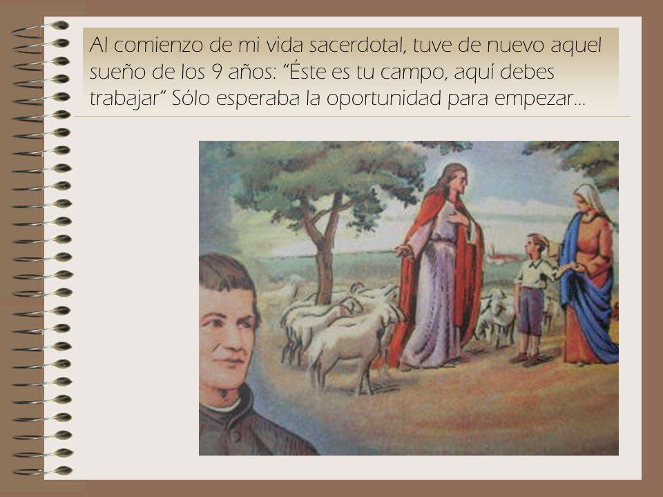Al comienzo de mi vida sacerdotal, tuve de nuevo aquel sueño de los 9 años: Éste es tu campo, aquí debes trabajar Sólo esperaba la oportunidad para empezar...