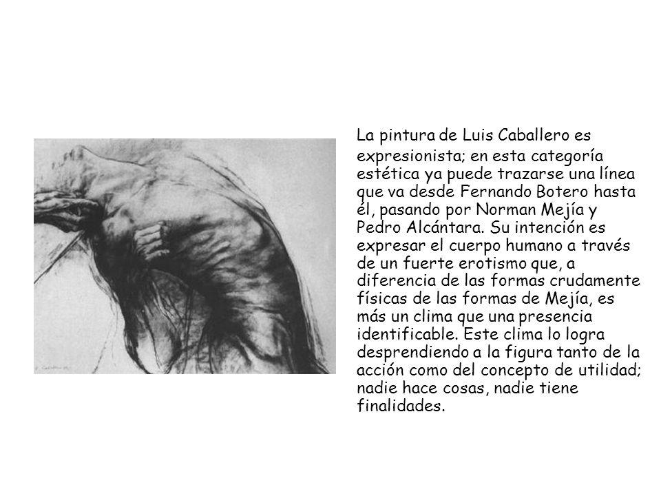 La pintura de Luis Caballero es expresionista; en esta categoría estética ya puede trazarse una línea que va desde Fernando Botero hasta él, pasando por Norman Mejía y Pedro Alcántara.
