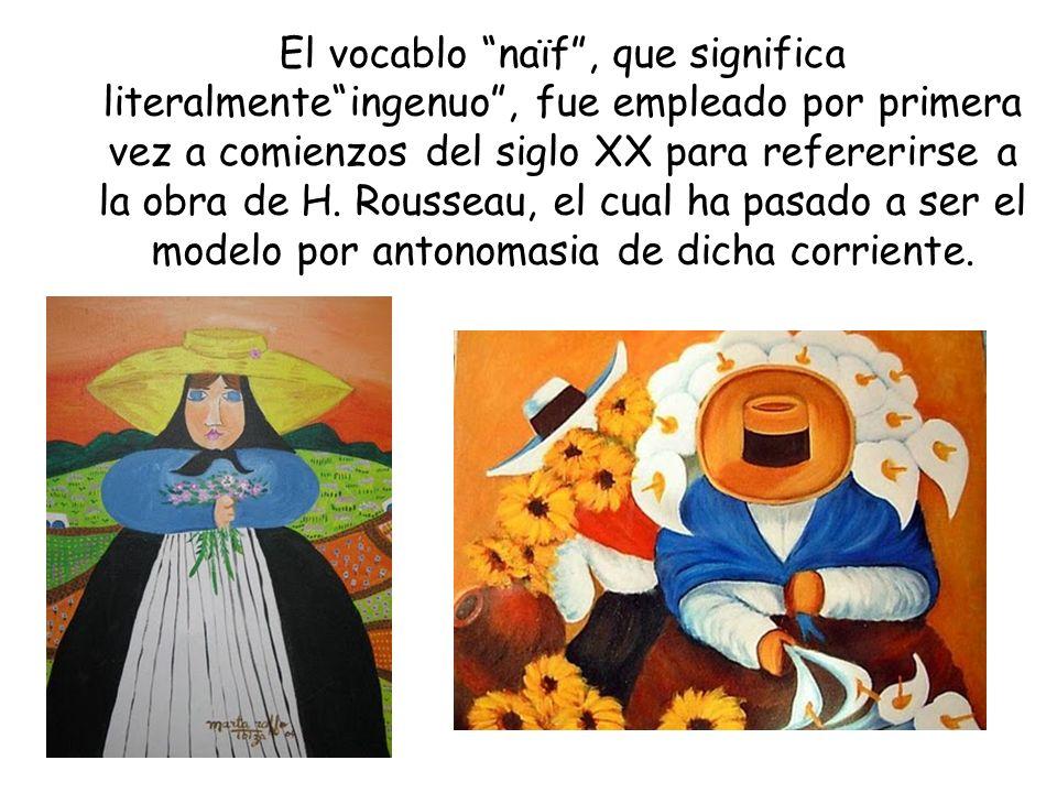 El vocablo naïf , que significa literalmente ingenuo , fue empleado por primera vez a comienzos del siglo XX para refererirse a la obra de H.