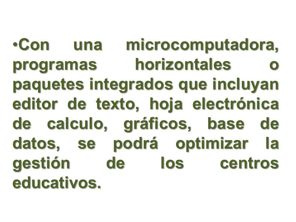 Con una microcomputadora, programas horizontales o paquetes integrados que incluyan editor de texto, hoja electrónica de calculo, gráficos, base de datos, se podrá optimizar la gestión de los centros educativos.