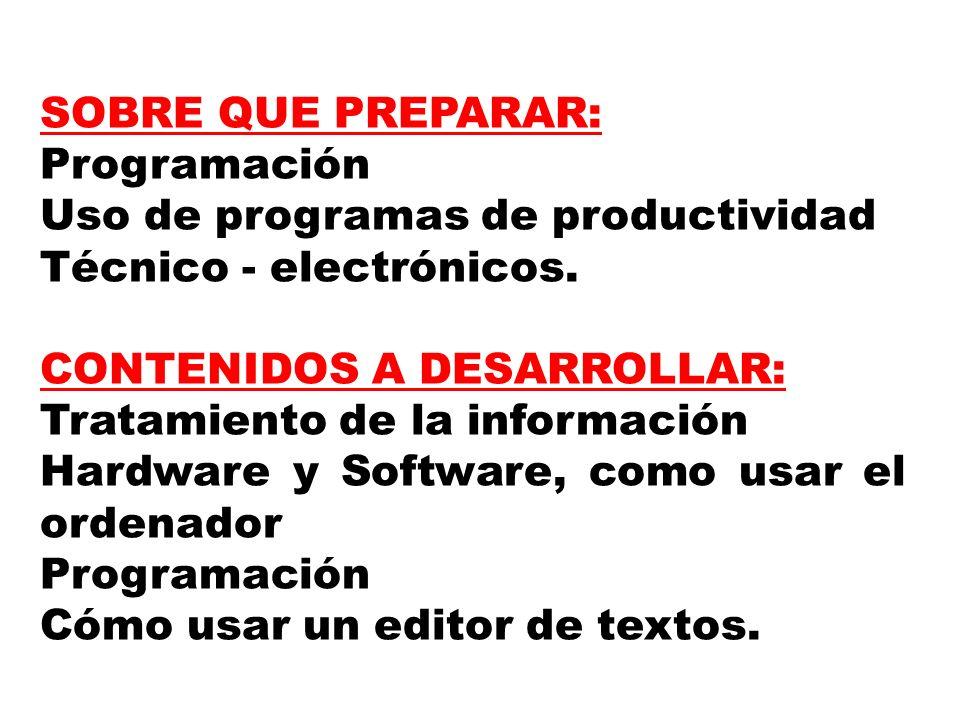 SOBRE QUE PREPARAR: Programación. Uso de programas de productividad. Técnico - electrónicos. CONTENIDOS A DESARROLLAR: