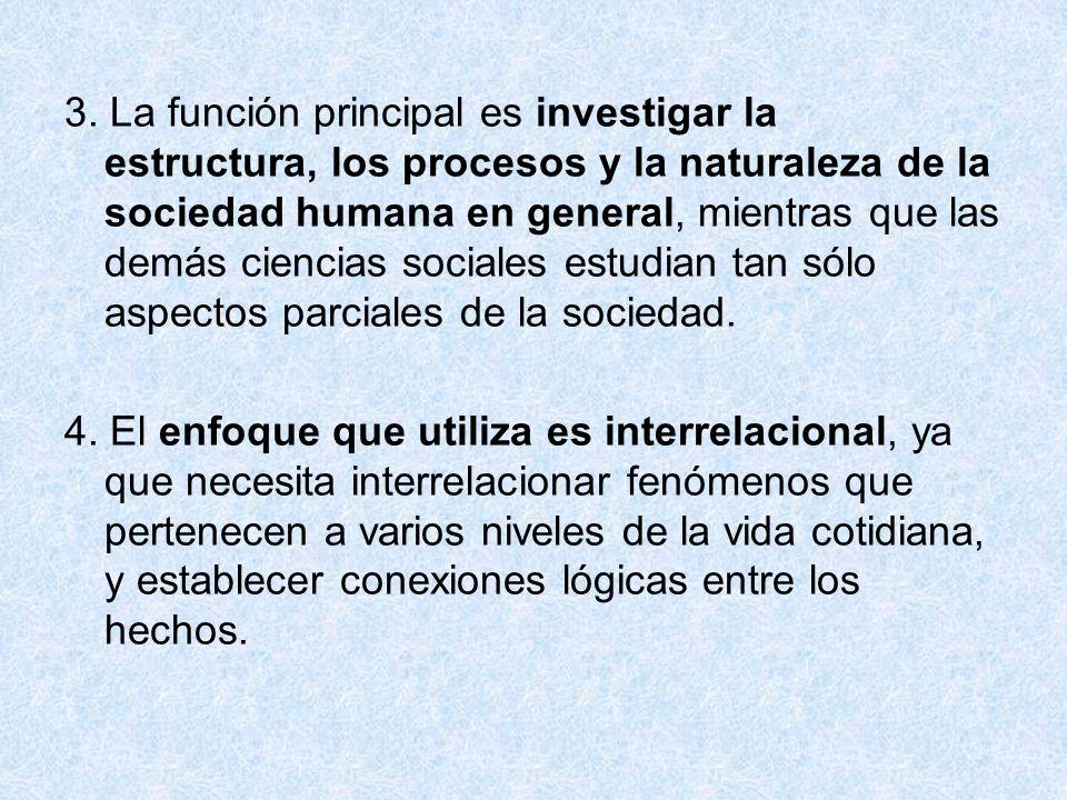 3. La función principal es investigar la estructura, los procesos y la naturaleza de la sociedad humana en general, mientras que las demás ciencias sociales estudian tan sólo aspectos parciales de la sociedad.