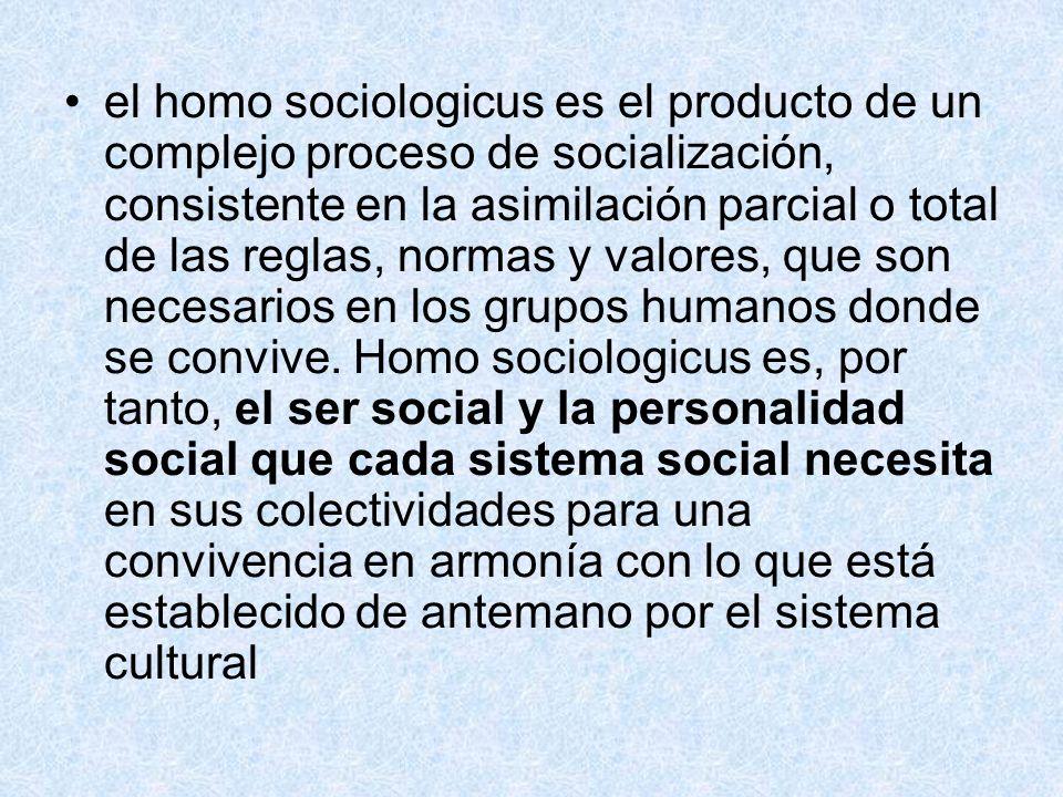 el homo sociologicus es el producto de un complejo proceso de socialización, consistente en la asimilación parcial o total de las reglas, normas y valores, que son necesarios en los grupos humanos donde se convive.