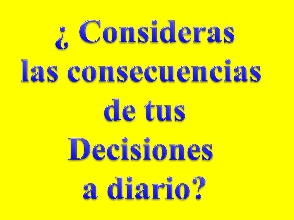¿ Consideras las consecuencias de tus Decisiones a diario