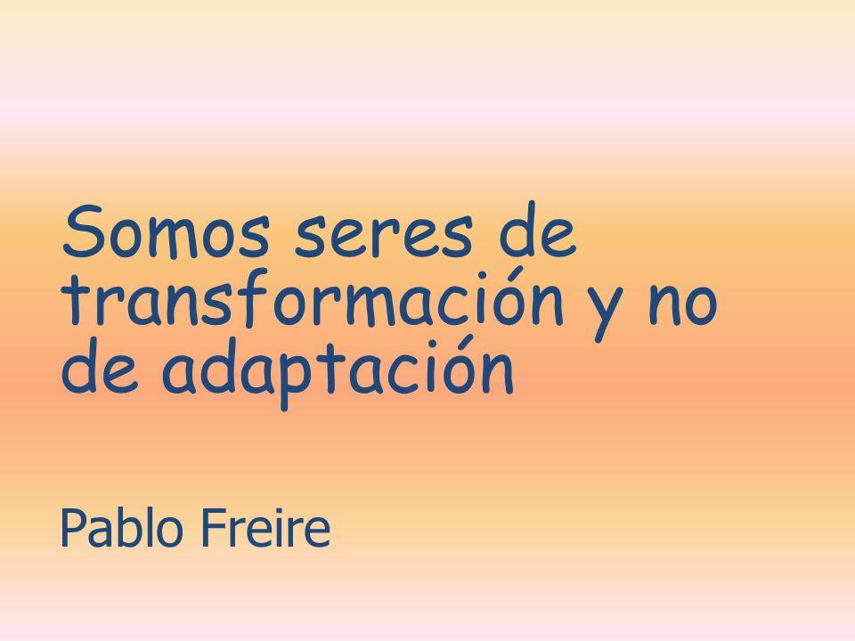 Somos seres de transformación y no de adaptación