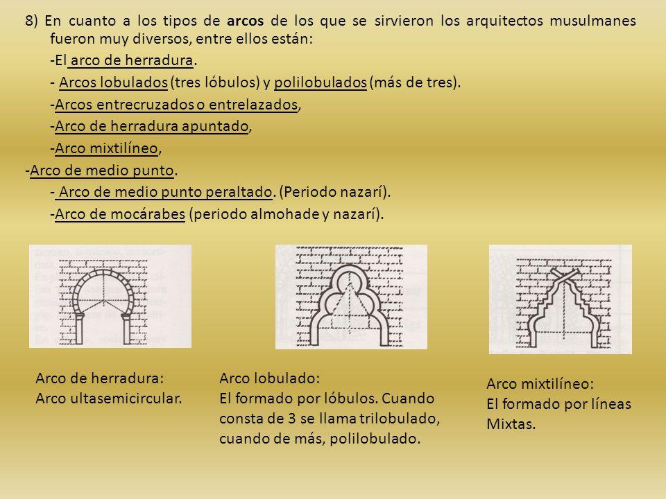 8) En cuanto a los tipos de arcos de los que se sirvieron los arquitectos musulmanes fueron muy diversos, entre ellos están: