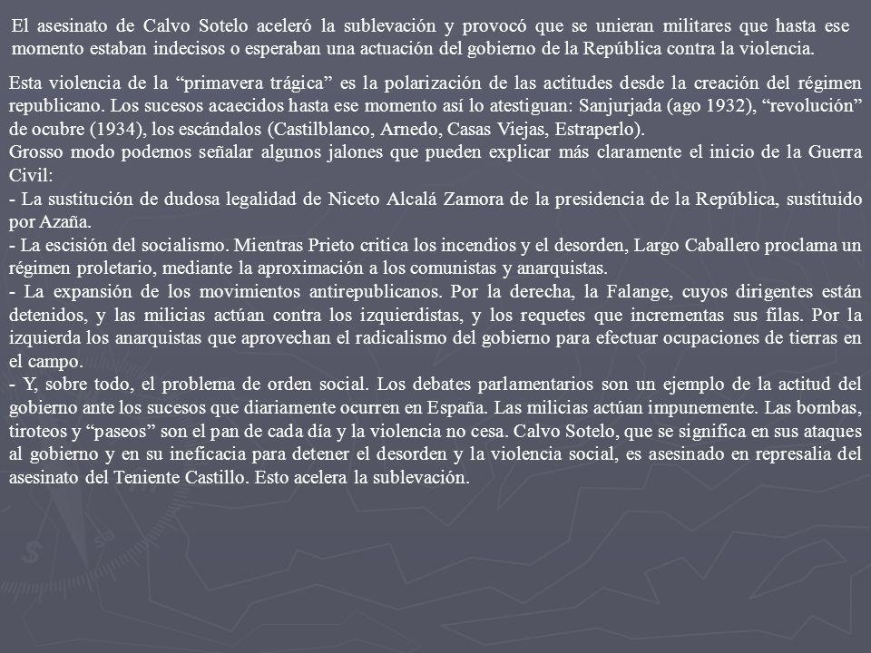 El asesinato de Calvo Sotelo aceleró la sublevación y provocó que se unieran militares que hasta ese momento estaban indecisos o esperaban una actuación del gobierno de la República contra la violencia.