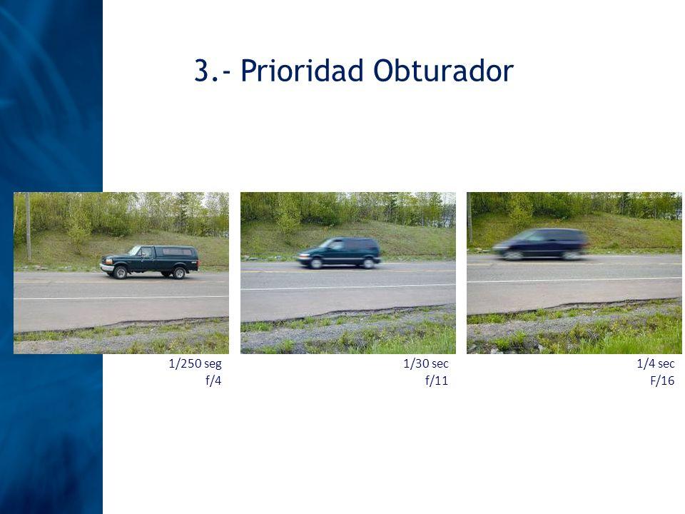 3.- Prioridad Obturador 1/250 seg f/4 1/30 sec f/11 1/4 sec F/16