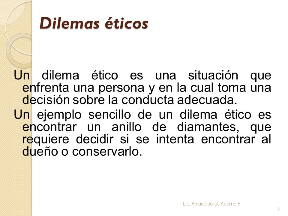 Dilemas éticos Un dilema ético es una situación que enfrenta una persona y en la cual toma una decisión sobre la conducta adecuada.