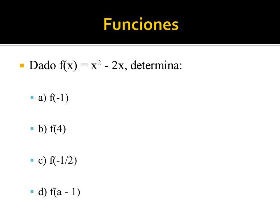 Funciones Dado f(x) = x2 - 2x, determina: a) f(-1) b) f(4) c) f(-1/2)