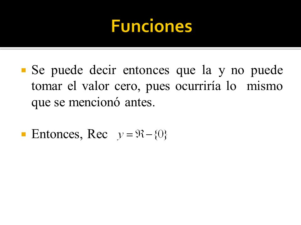 Funciones Se puede decir entonces que la y no puede tomar el valor cero, pues ocurriría lo mismo que se mencionó antes.