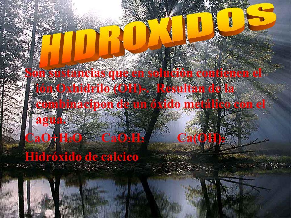 HIDROXIDOS Son sustancias que en solución contienen el ión Oxhidrilo (OH)-. Resultan de la combinacipon de un óxido metálico con el agua.